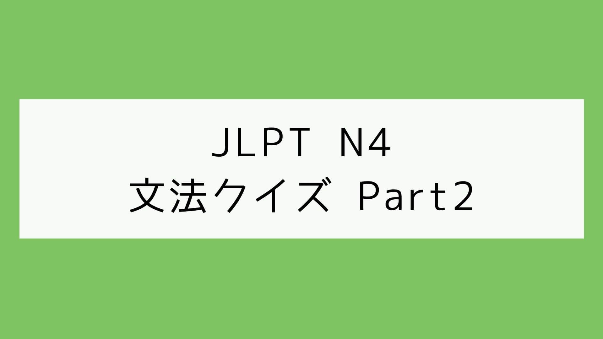 【JLPT N4】文法クイズ Part2