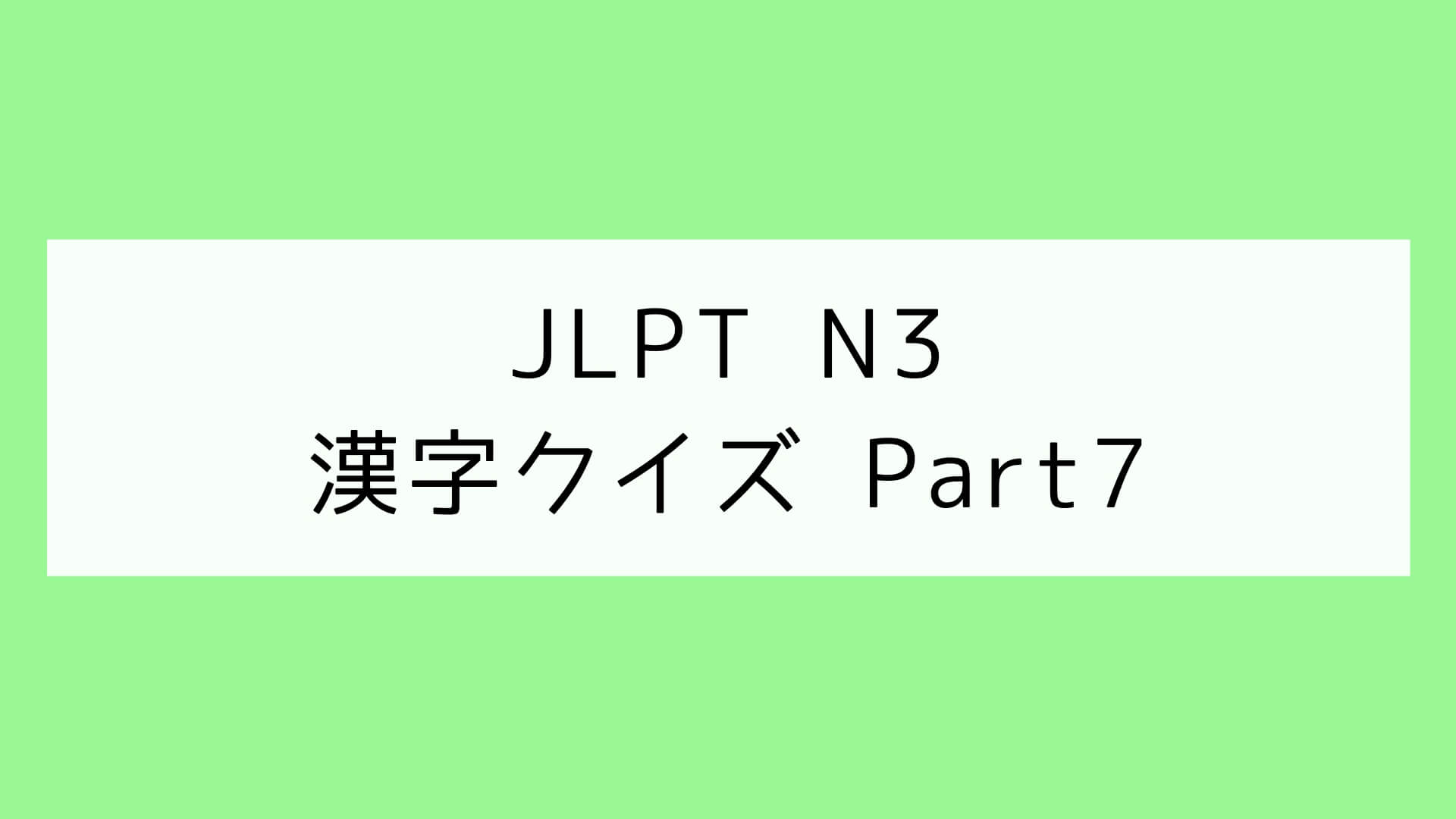 【JLPT N3】漢字クイズ Part7