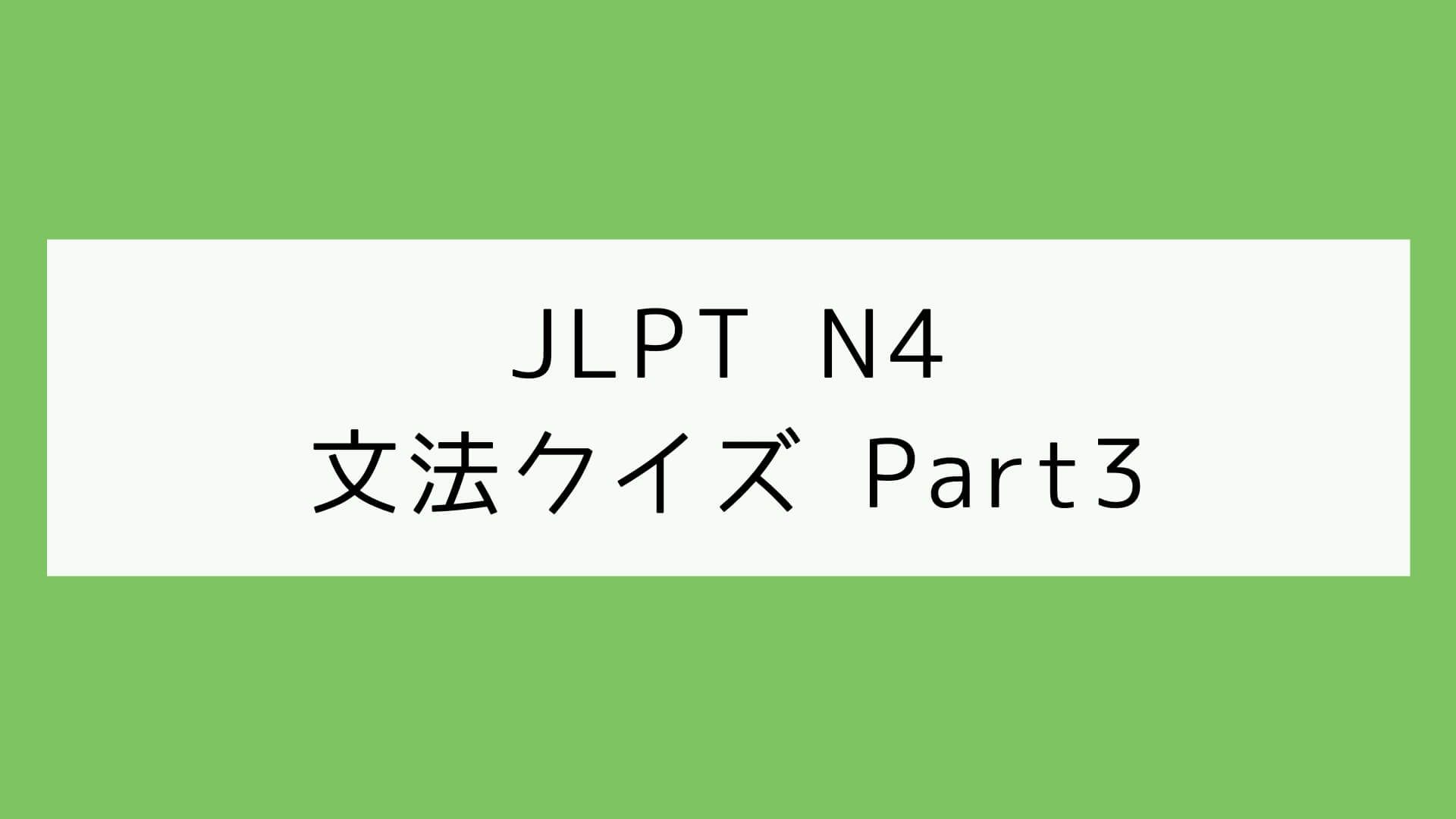 【JLPT N4】文法クイズ Part3