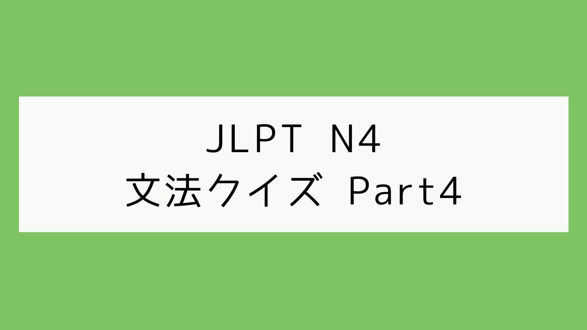 【JLPT N4】文法クイズ Part4
