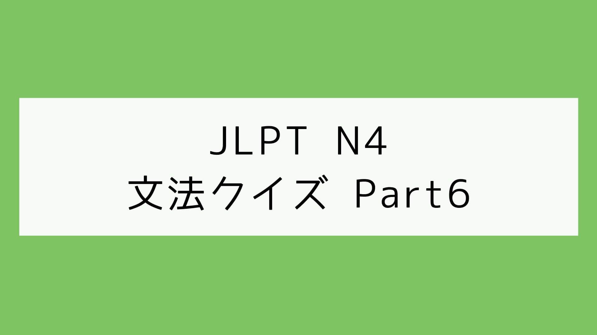 【JLPT N4】文法クイズ Part6