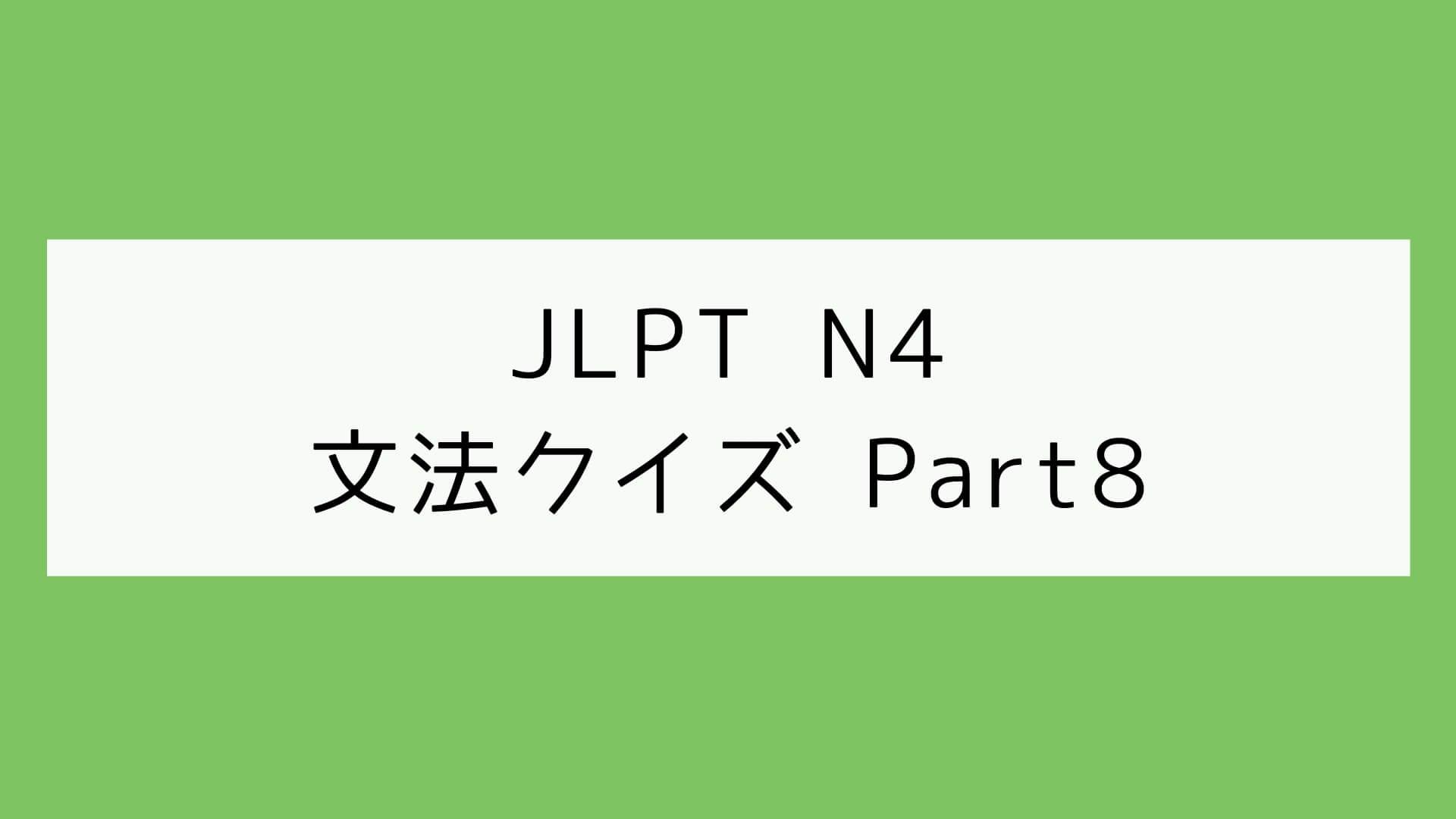【JLPT N4】文法クイズ Part8