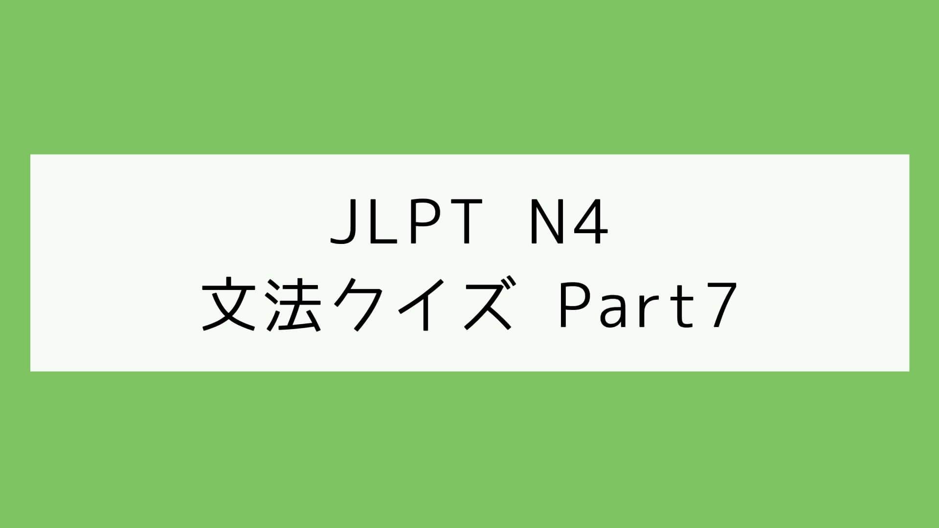 【JLPT N4】文法クイズ Part7