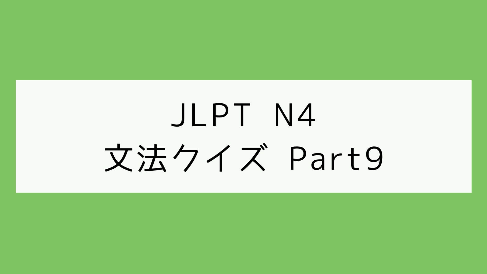 【JLPT N4】文法クイズ Part9