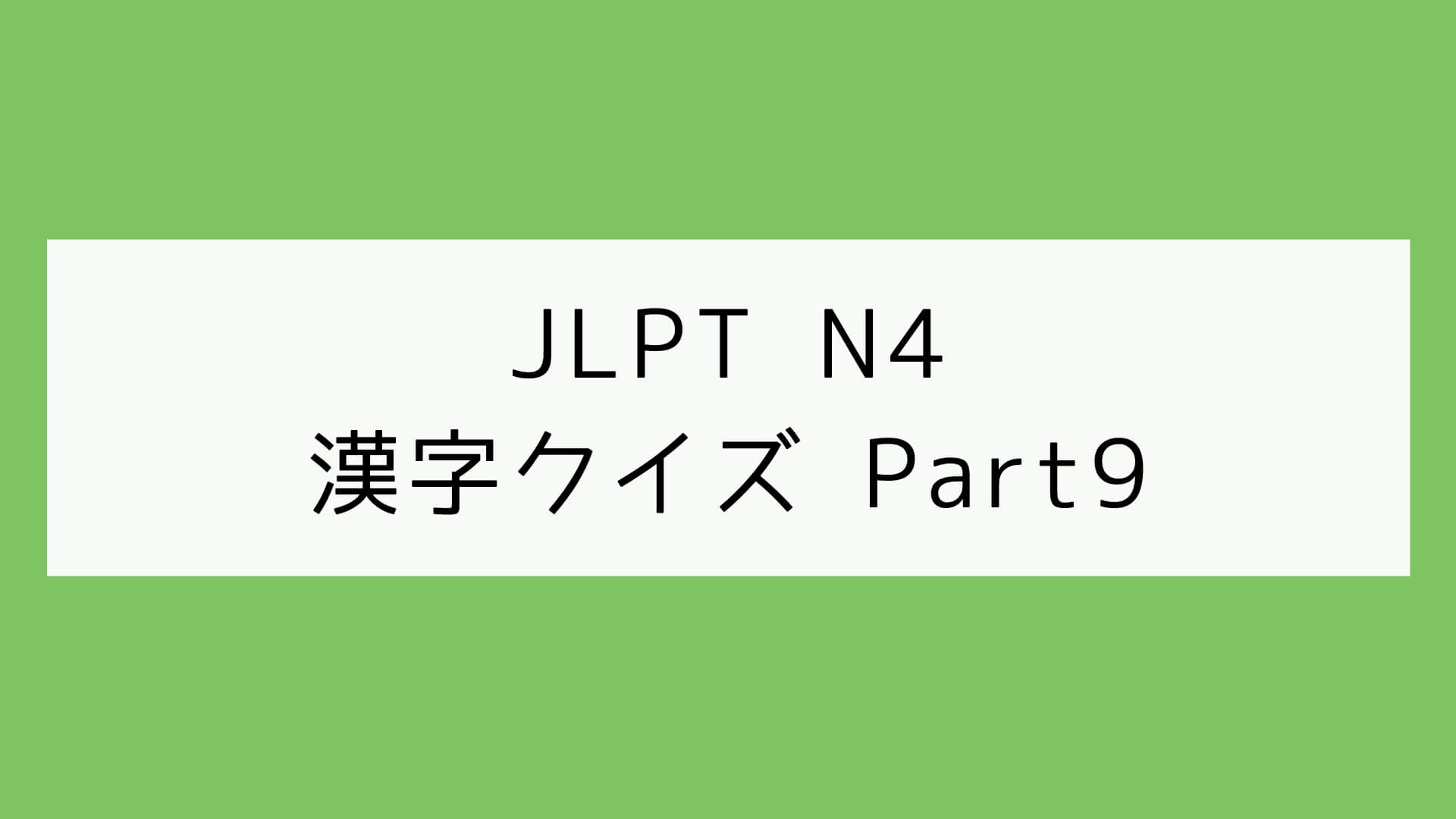 【JLPT N4】漢字クイズ Part9