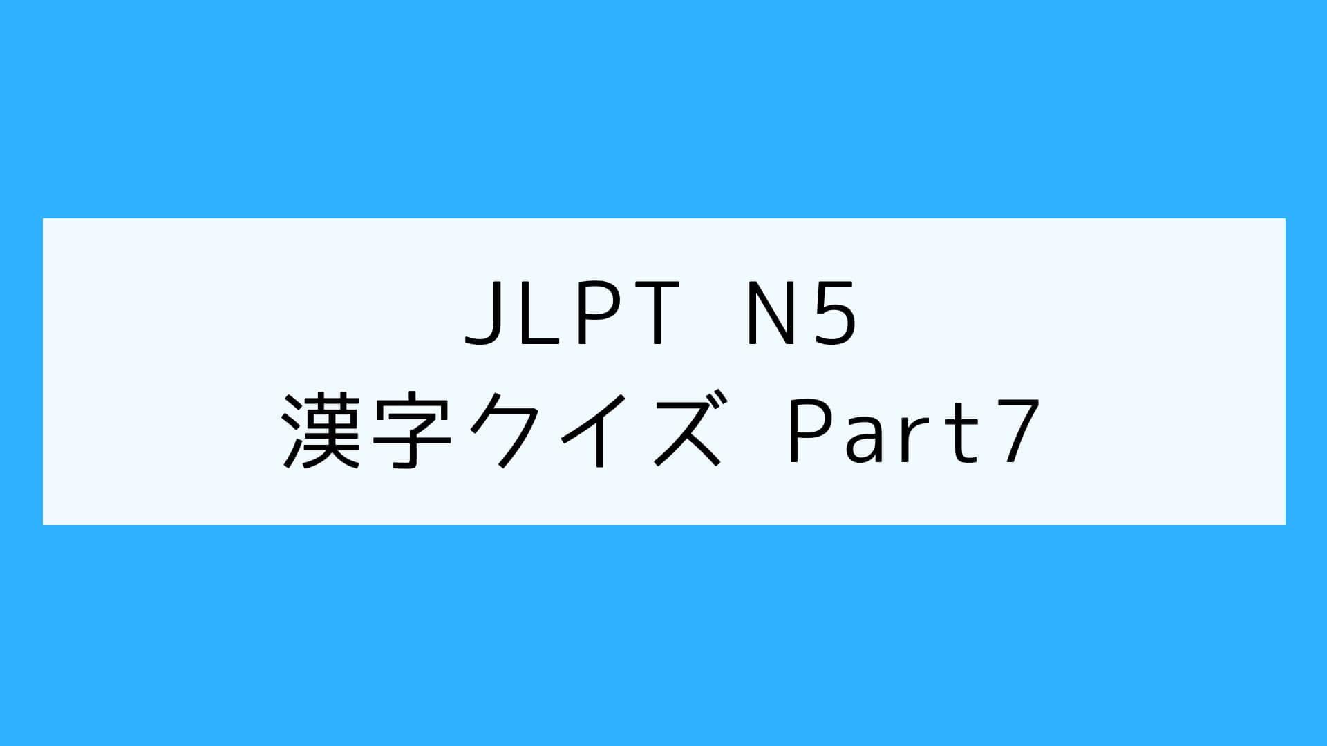 【JLPT N5】漢字クイズ Part 7
