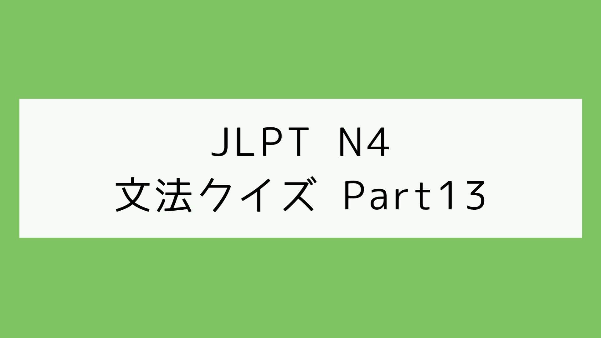 【JLPT N4】文法クイズ Part13