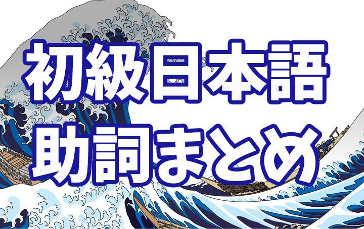 日本語初級 助詞まとめ