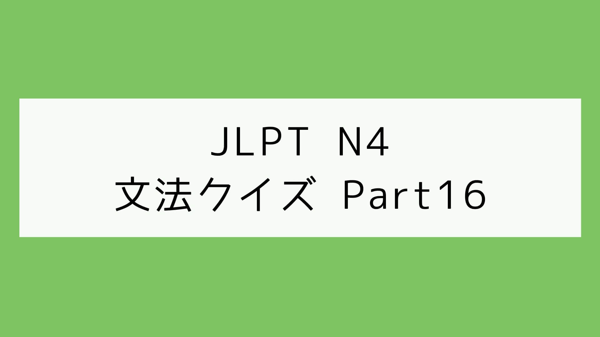 【JLPT N4】文法クイズ Part16