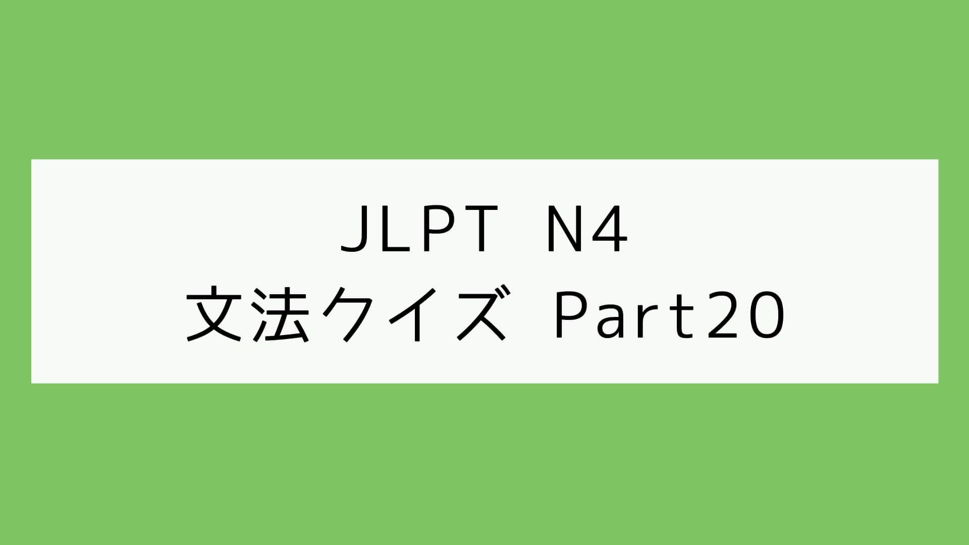 【JLPT N4】文法クイズ Part20