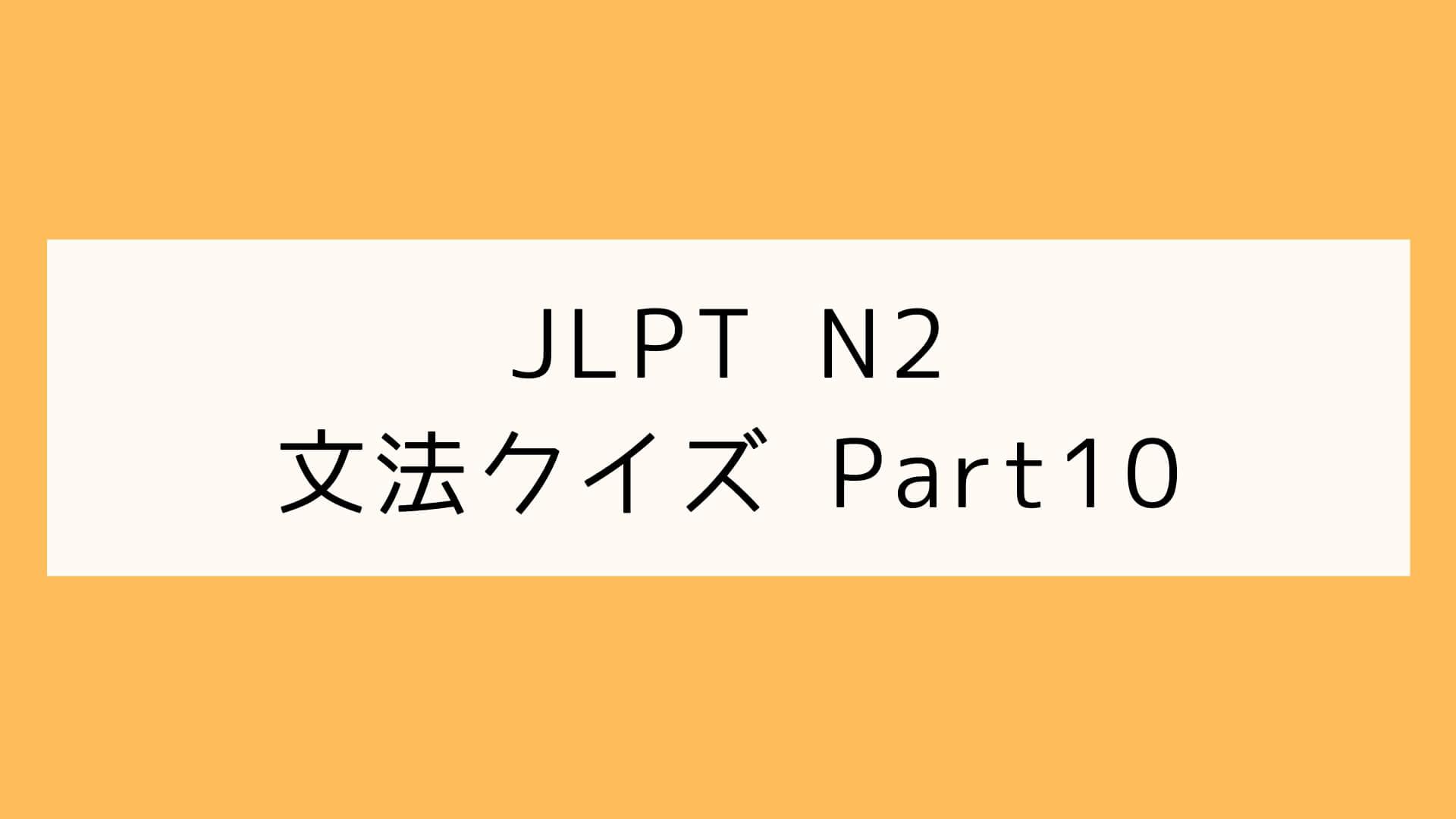 【JLPT N2】文法クイズ Part10