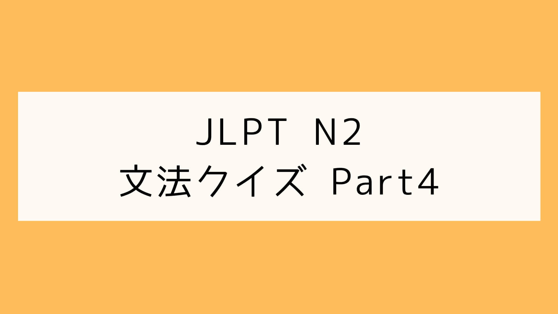 【JLPT N2】文法クイズ Part4