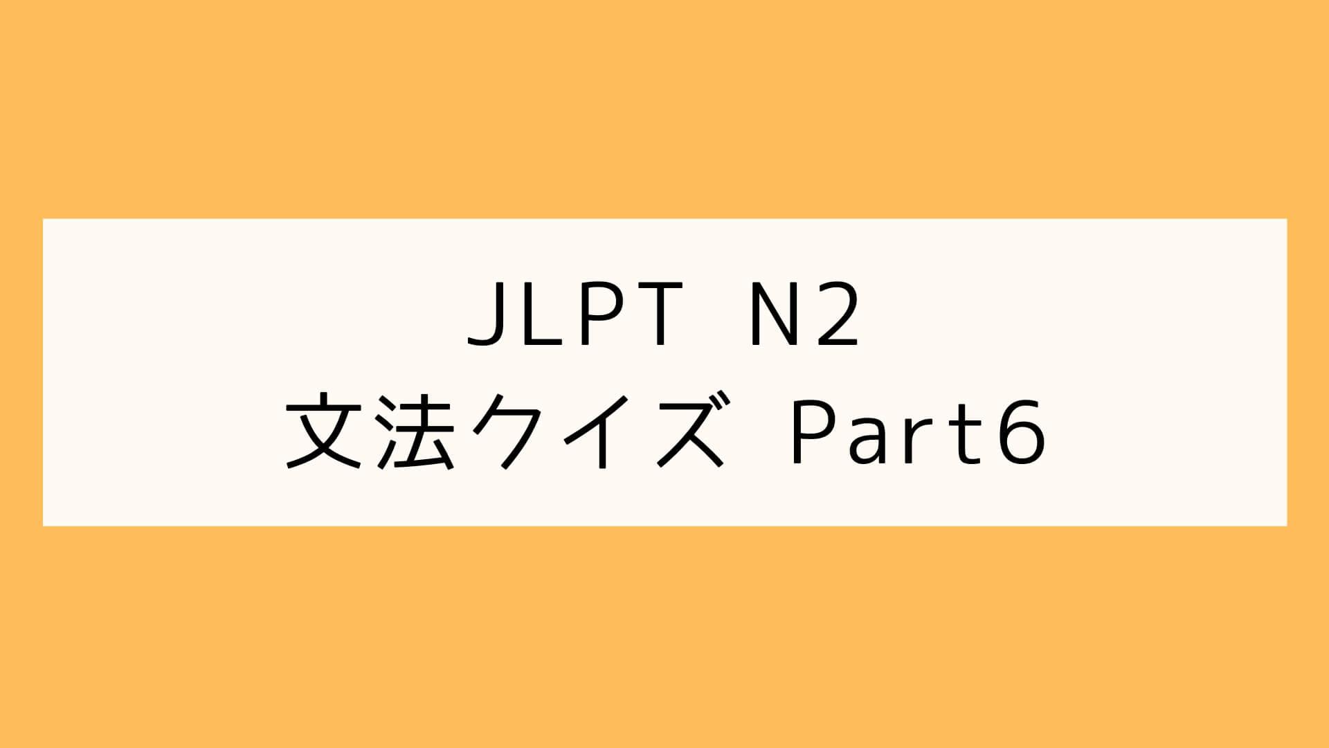 【JLPT N2】文法クイズ Part6
