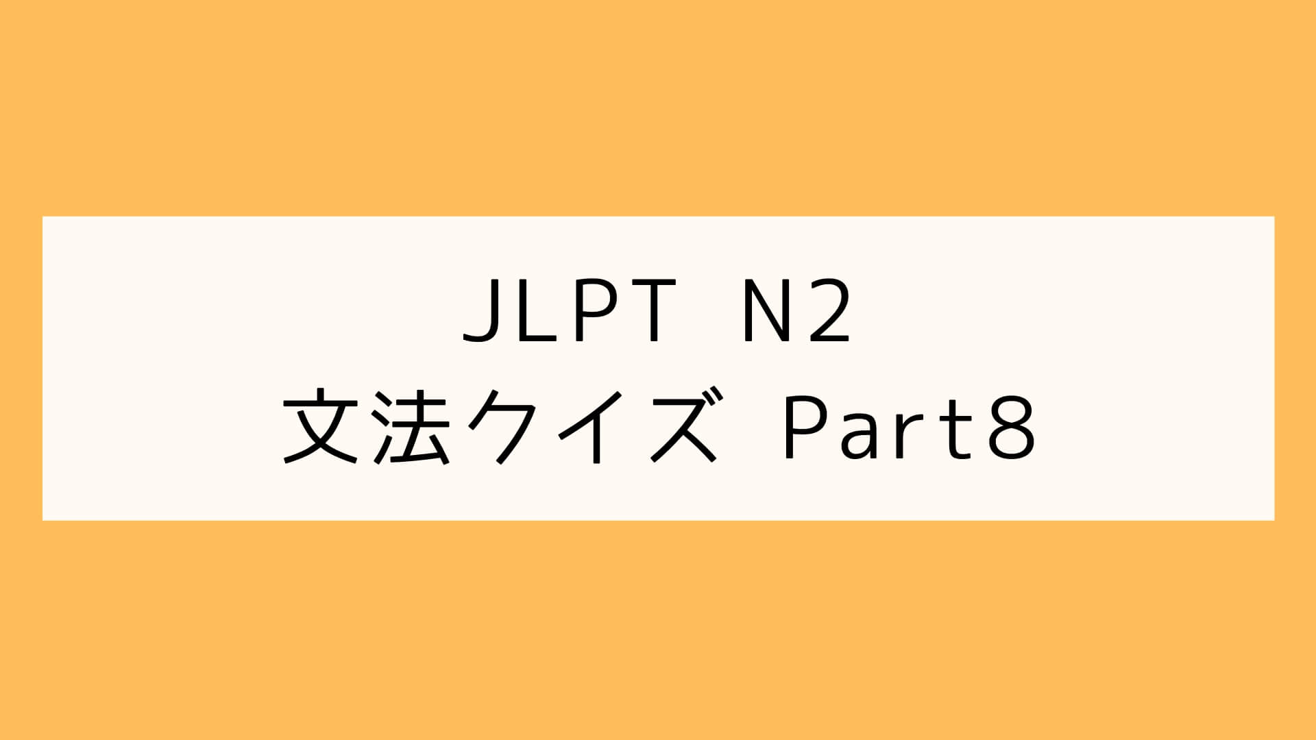 【JLPT N2】文法クイズ Part8
