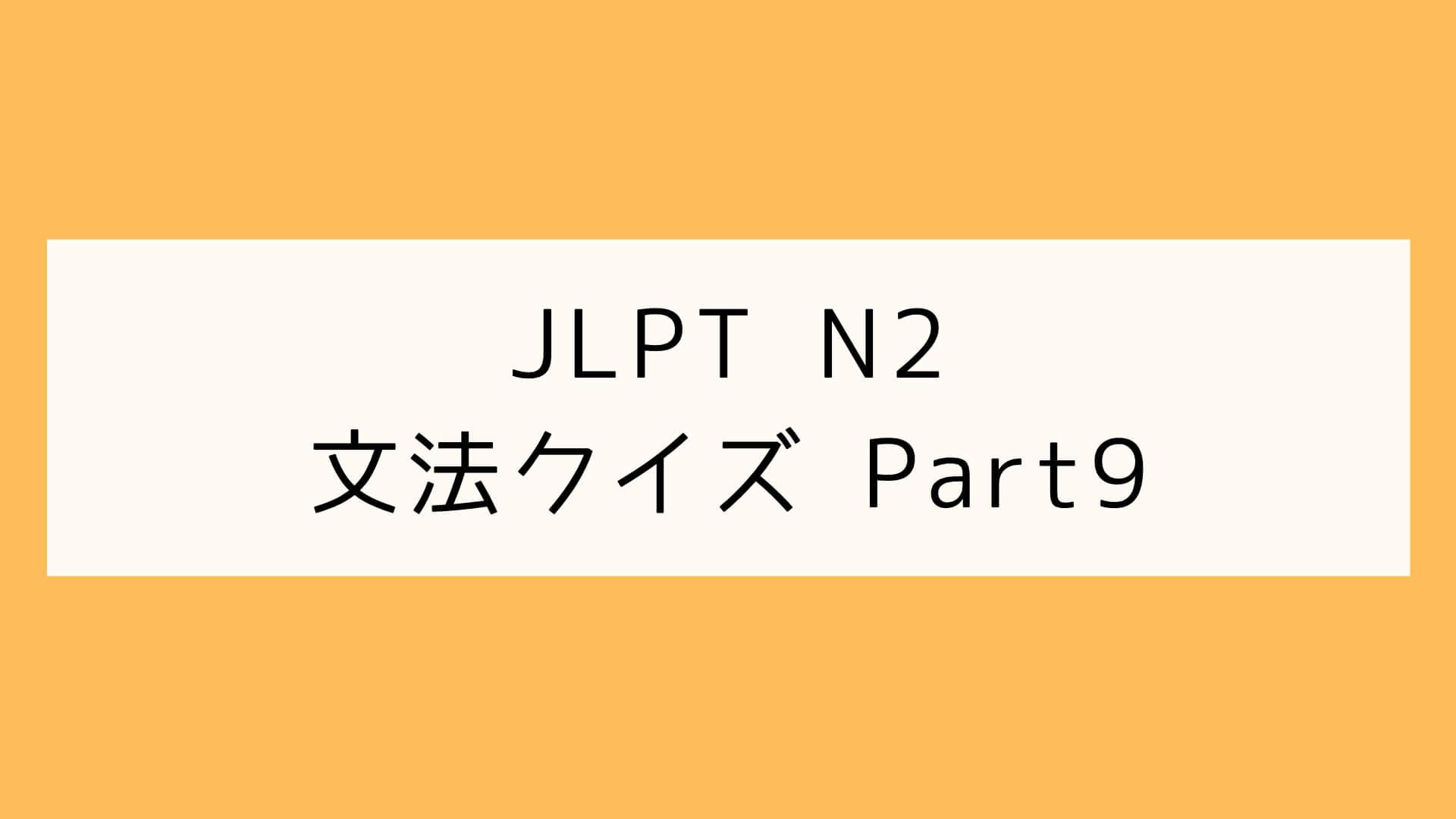 【JLPT N2】文法クイズ Part9