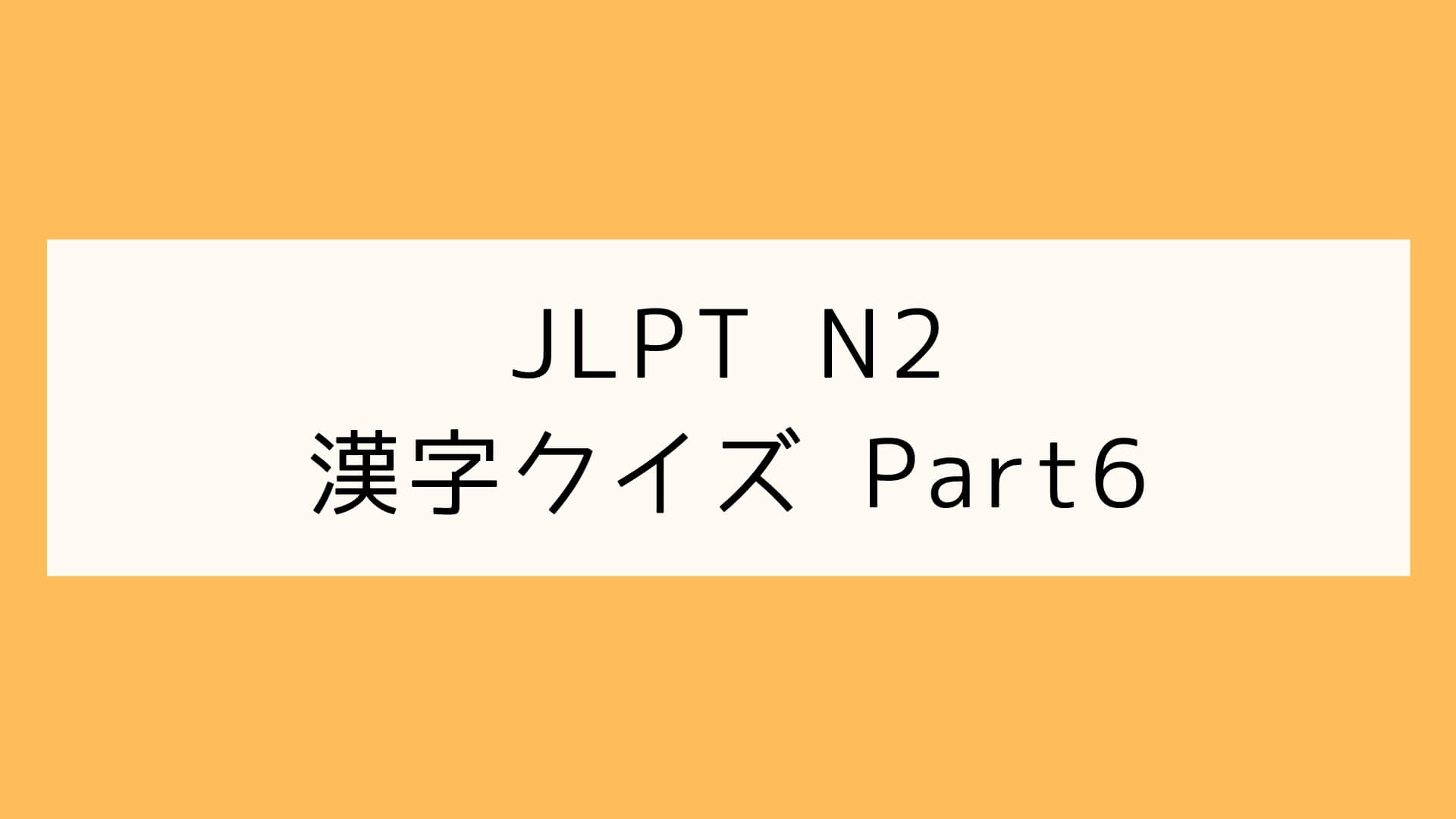【JLPT N2】漢字クイズ Part6