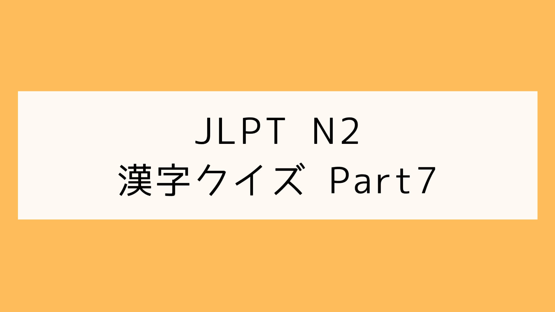【JLPT N2】漢字クイズ Part7