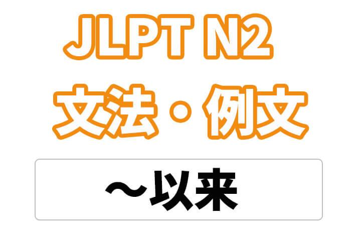 【JLPT N2】文法・例文:〜以来