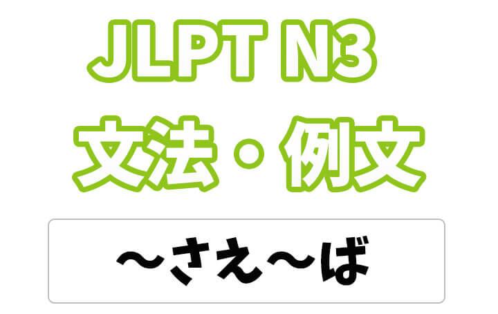 【JLPT N3】文法・例文:〜さえ〜ば