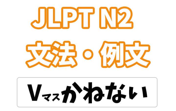 【JLPT N2】文法・例文:Vマスかねない