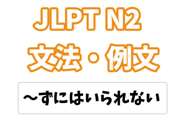 【JLPT N2】文法・例文:〜ずにはいられない / 〜ないではいられない