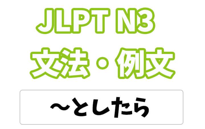 【JLPT N3】文法・例文:〜としたら