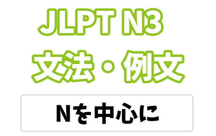 【JLPT N3】文法・例文: 〜を中心に / 〜を中心として