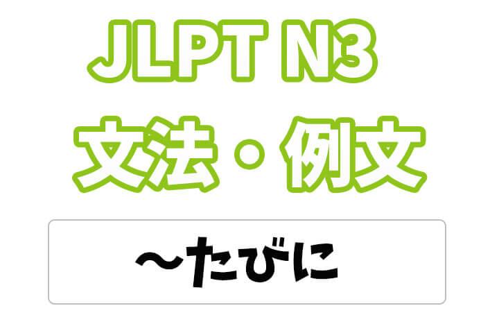 【JLPT N3】文法・例文:〜たびに