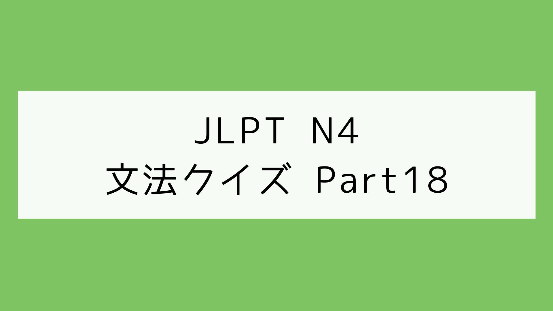 【JLPT N4】文法クイズ Part18