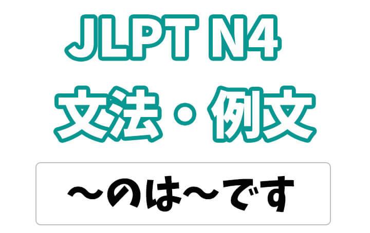 【JLPT N4】文法・例文:〜のは〜だ