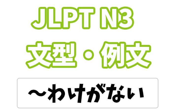 【JLPT N3】文法・例文:〜わけがない