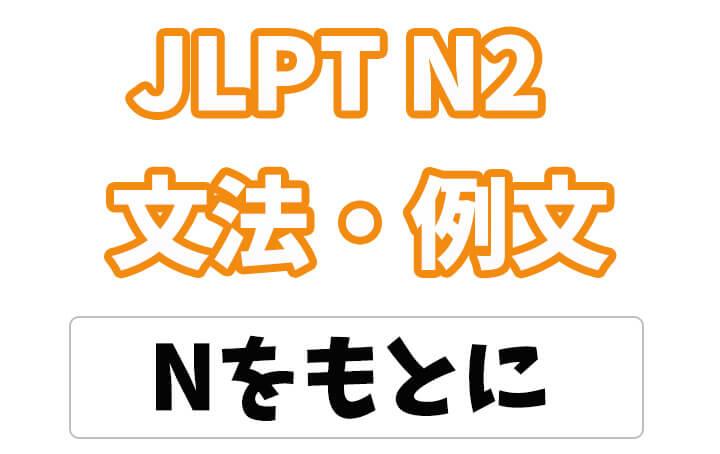 【JLPT N2】文法・例文:Nをもとに / もとにして