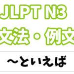 【JLPT N3】文法・例文:〜といえば