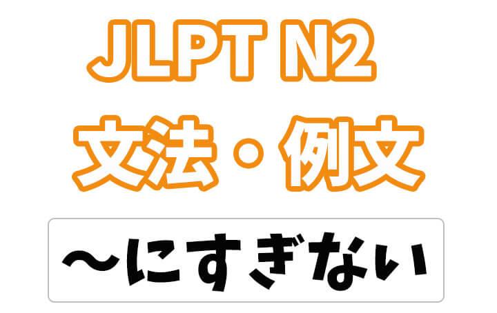 【JLPT N2】文法・例文:〜にすぎない