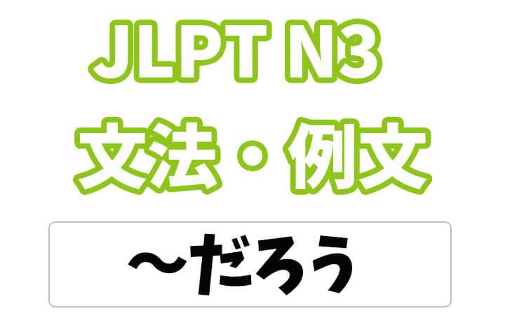 【JLPT N3】文法・例文:〜だろう