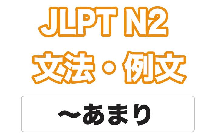 【JLPT N2】文法・例文:〜あまり