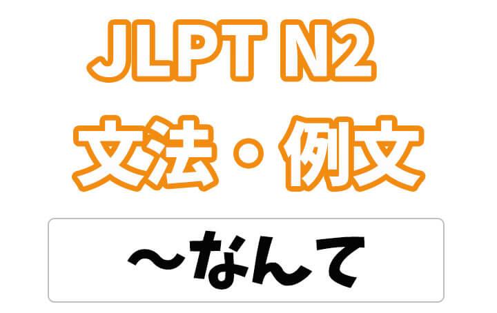【JLPT N2】文法・例文:〜なんて