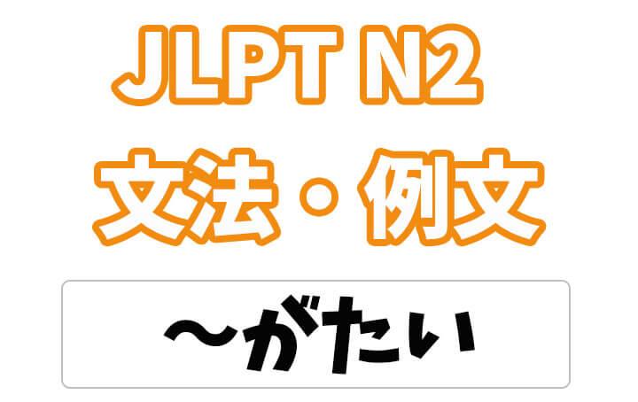【JLPT N2】文法・例文:〜がたい
