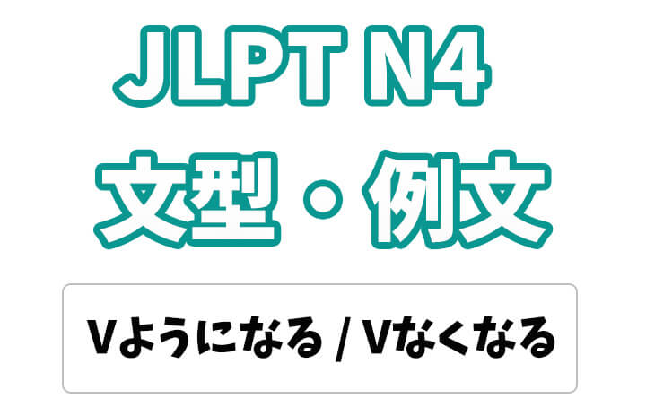 【JLPT N4】文法・例文:〜ようになる / 〜なくなる