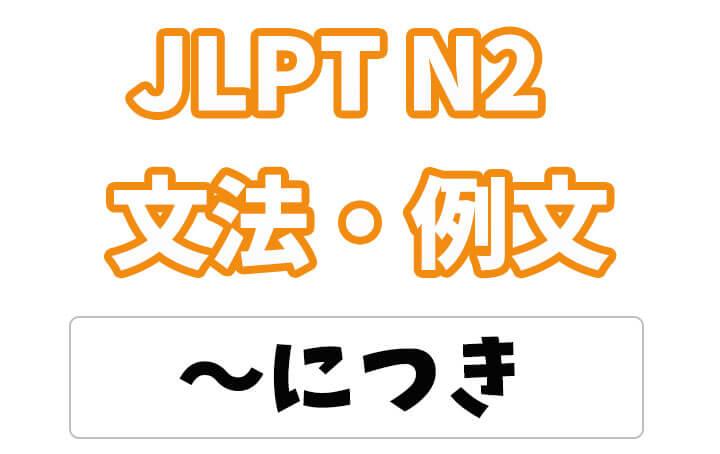 【JLPT N2】文法・例文:〜につき(理由)