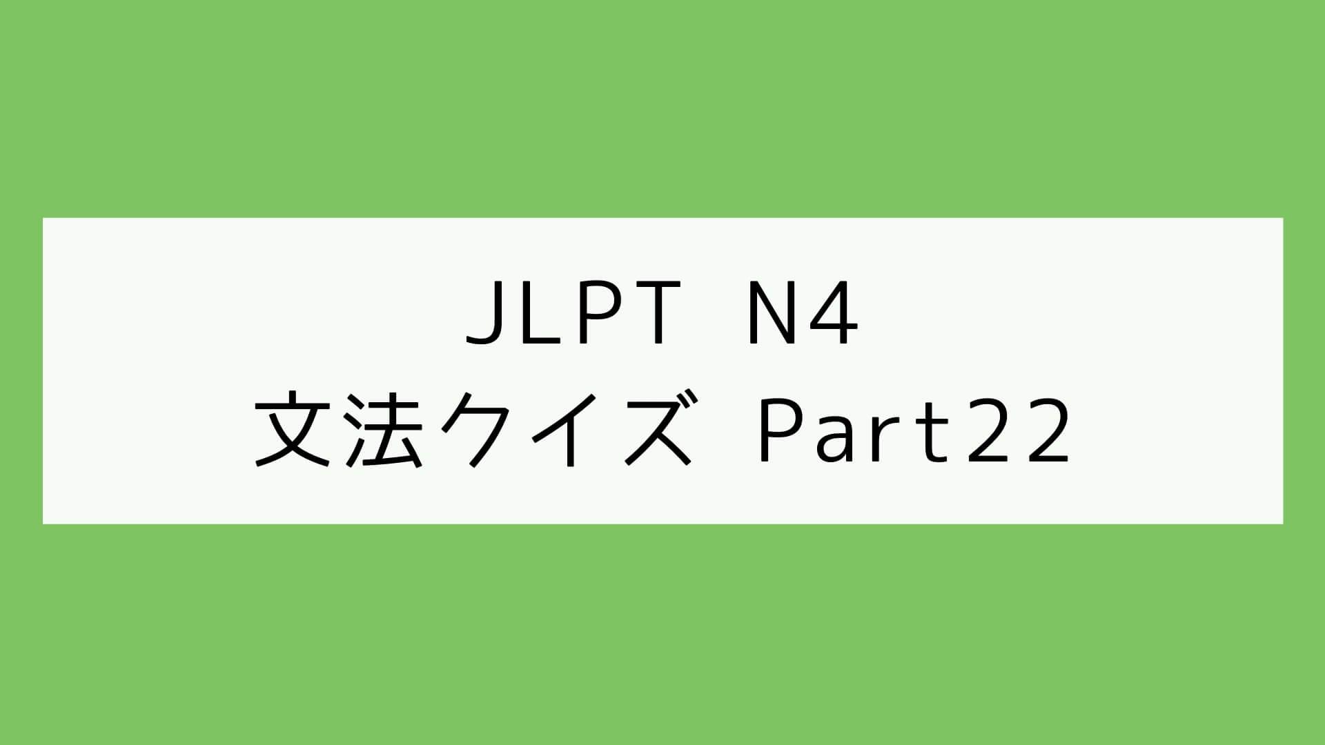 【JLPT N4】文法クイズ Part22