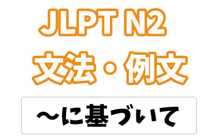 【JLPT N2】文法・例文:〜に基づいて