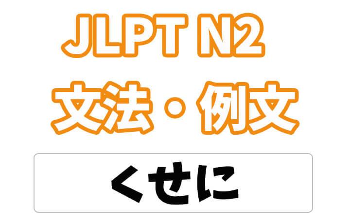 【JLPT N2】文法・例文:〜くせに / くせして