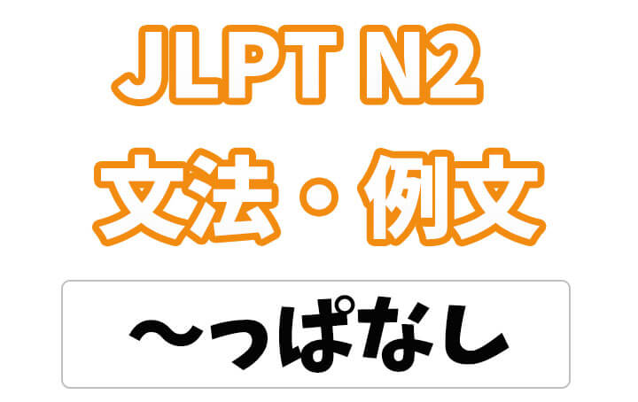 【JLPT N2】文法・例文:〜っぱなし