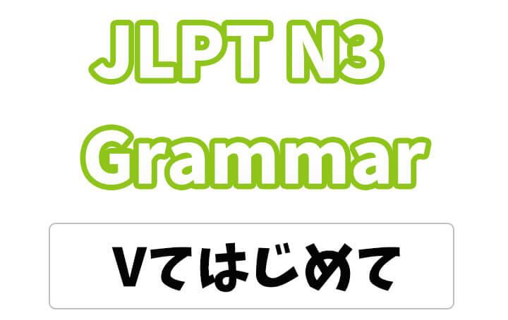 【JLPT N3】文法・例文:〜てはじめて