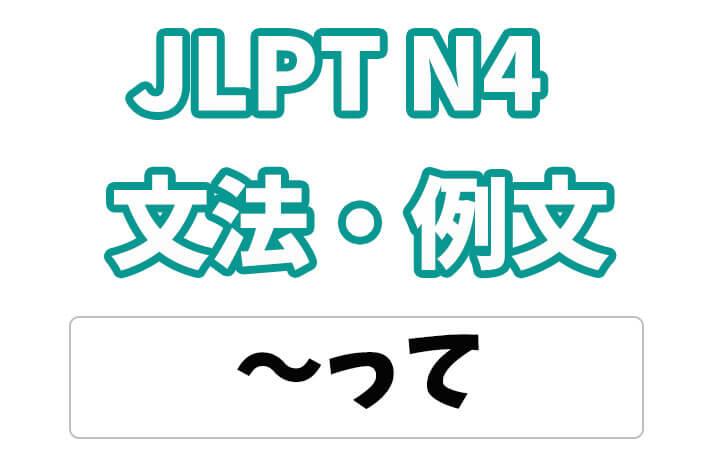 【JLPT N4】文法・例文:って