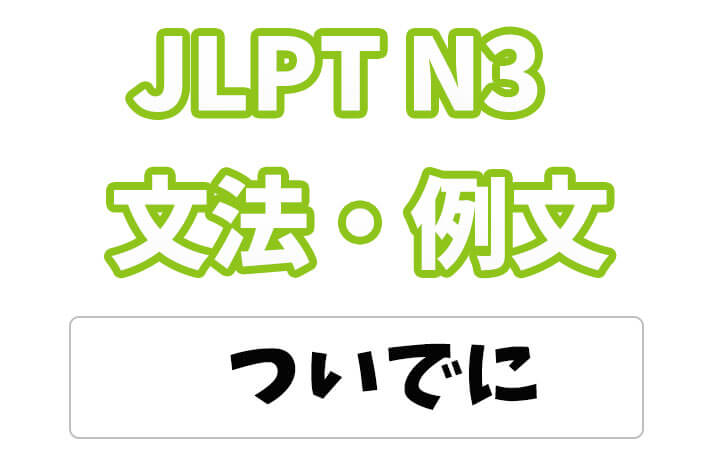 【JLPT N3】文法・例文:〜ついでに