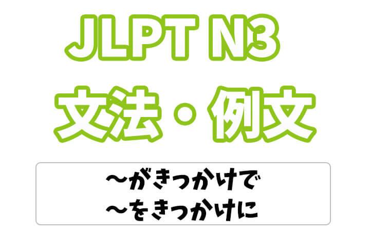 【JLPT N3】文法・例文:〜がきっかけで / 〜をきっかけに