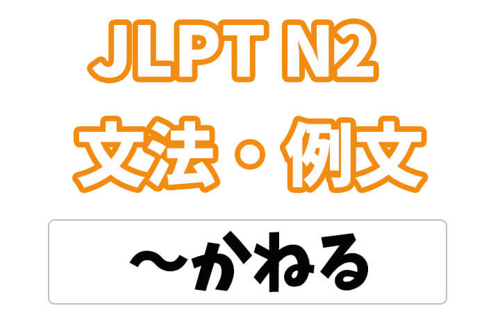 【JLPT N2】文法・例文:〜かねる
