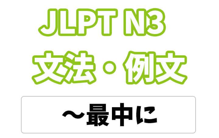 【JLPT N3】文法・例文:最中に